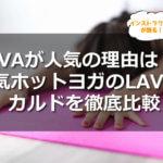 LAVAが人気の理由は?!人気ホットヨガのLAVAとカルドを徹底比較してみました!